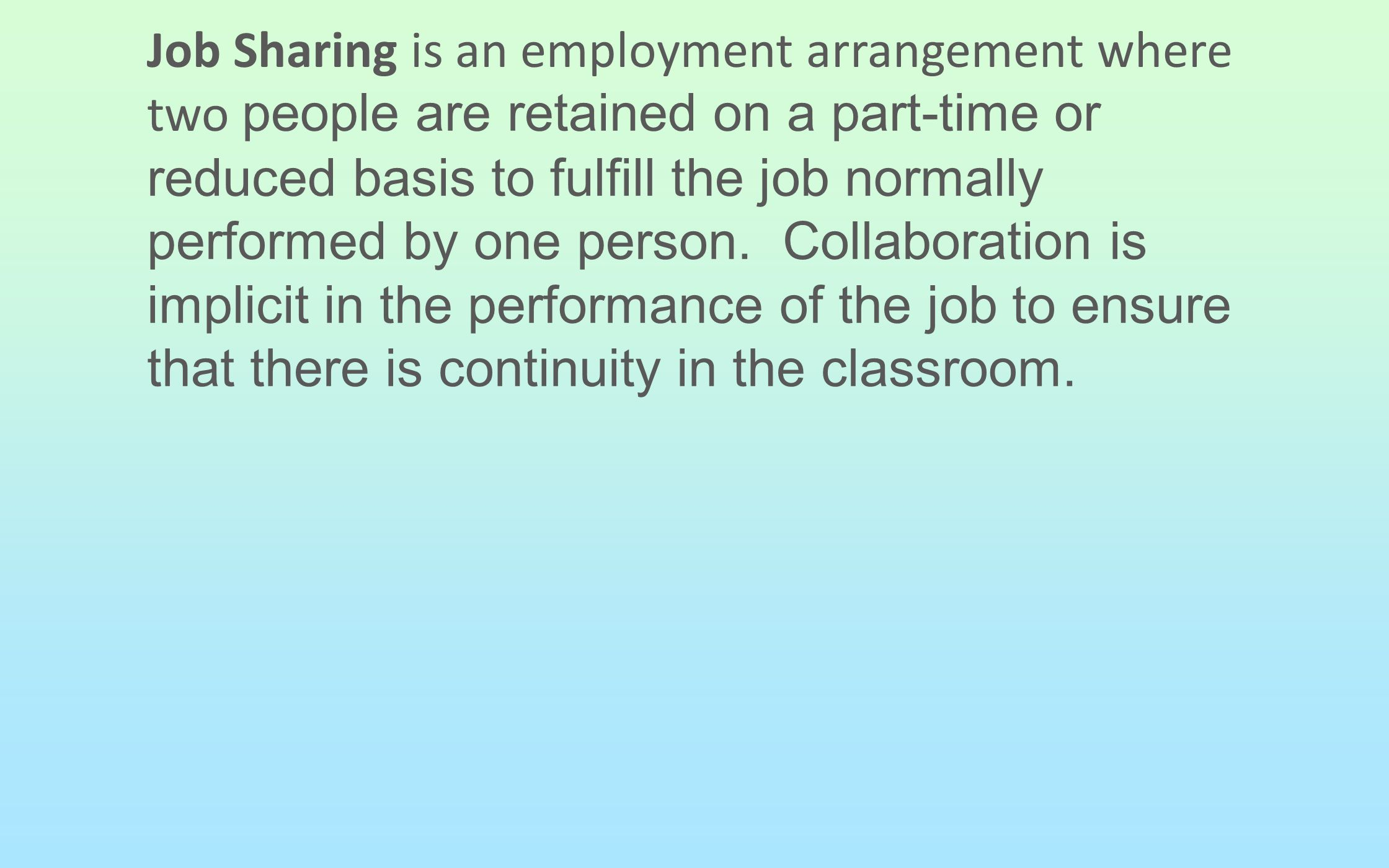 Job Sharing is an employment arrangement where two people are retained on a part-time or reduced basis to fulfill the job normally performed by one person.