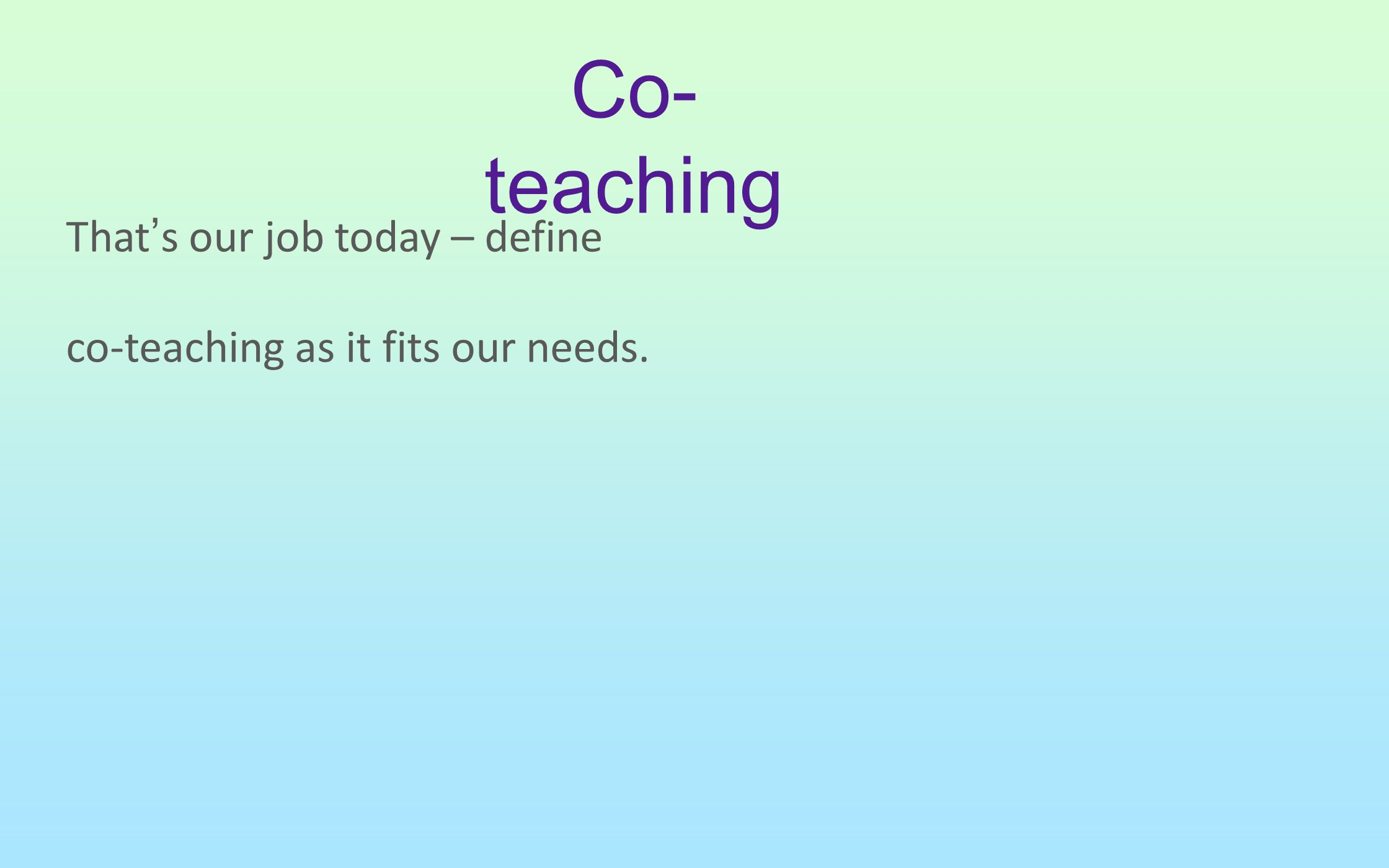 That's our job today – define co-teaching as it fits our needs.