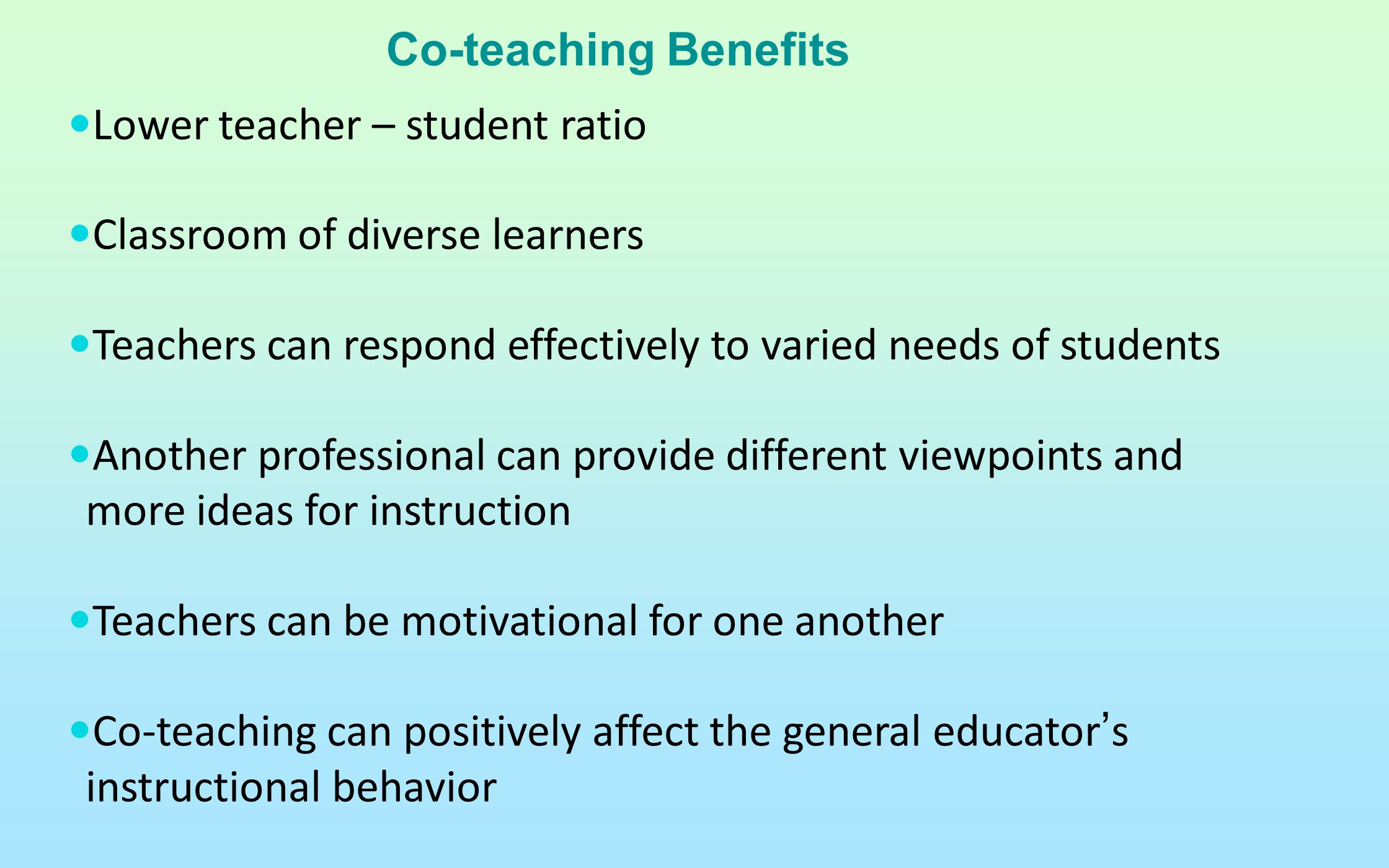 Co-teaching Benefits Lower teacher – student ratio. Classroom of diverse learners. Teachers can respond effectively to varied needs of students.