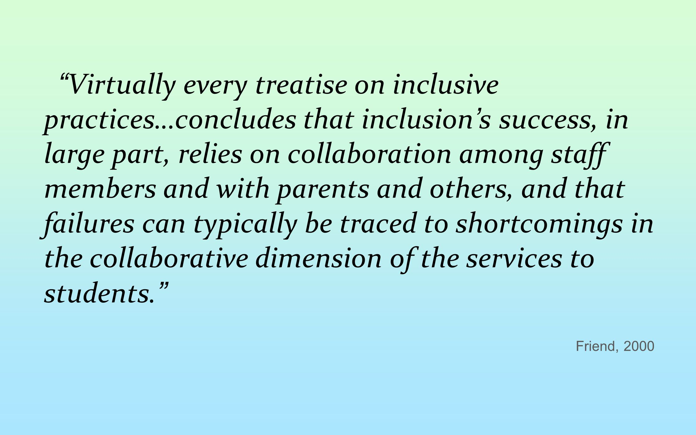 Virtually every treatise on inclusive practices…concludes that inclusion's success, in large part, relies on collaboration among staff members and with parents and others, and that failures can typically be traced to shortcomings in the collaborative dimension of the services to students.