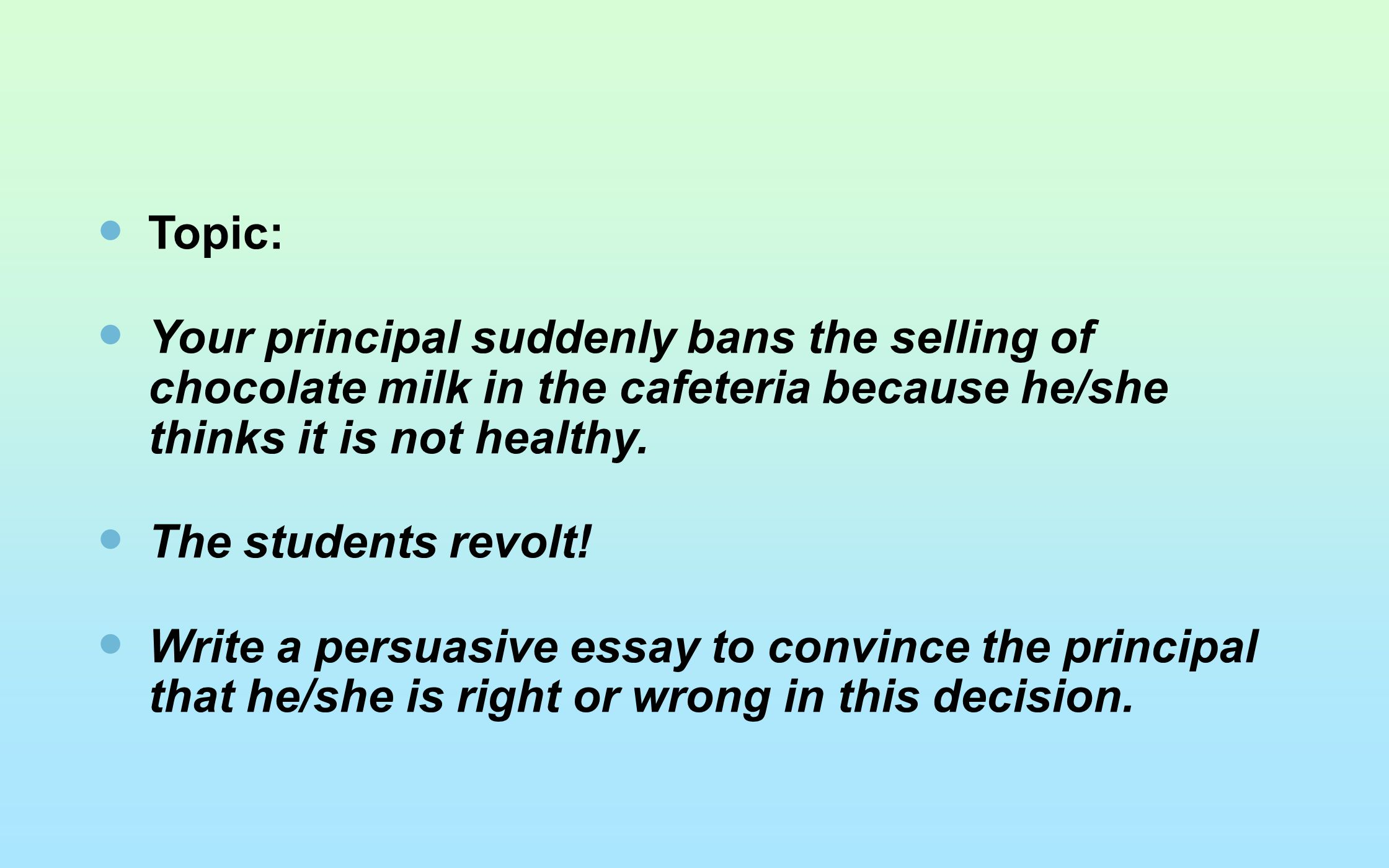 Topic: Your principal suddenly bans the selling of chocolate milk in the cafeteria because he/she thinks it is not healthy.
