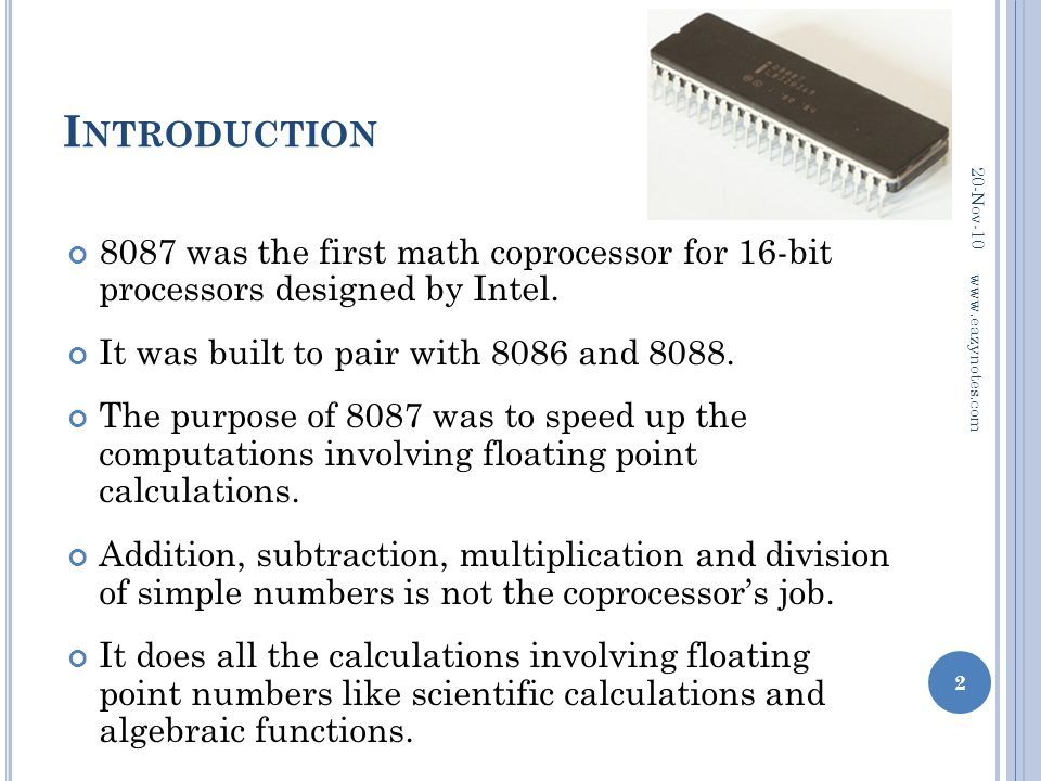 Introduction 20-Nov-10. 8087 was the first math coprocessor for 16-bit processors designed by Intel.