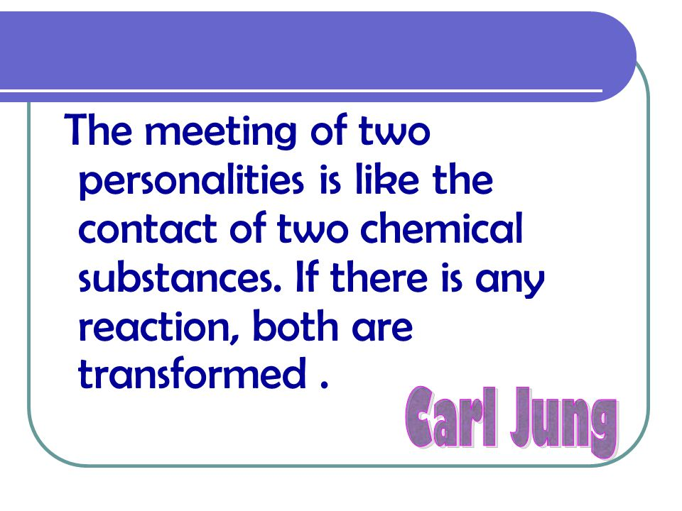 The meeting of two personalities is like the contact of two chemical substances. If there is any reaction, both are transformed .