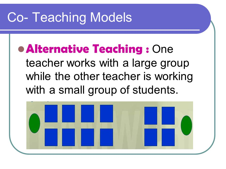 Co- Teaching Models Alternative Teaching : One teacher works with a large group while the other teacher is working with a small group of students.