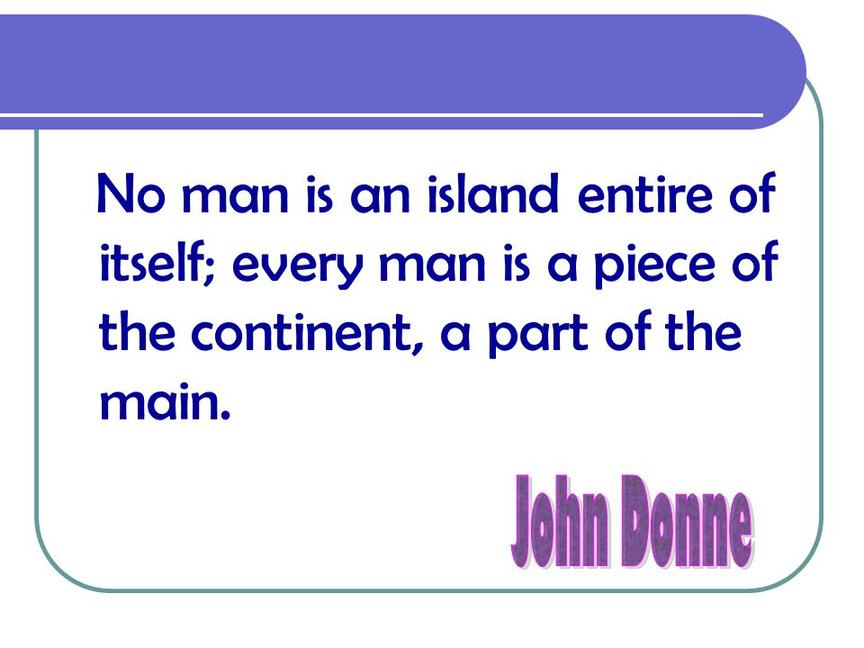 No man is an island entire of itself; every man is a piece of the continent, a part of the main.