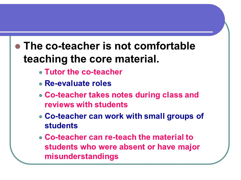 Solution to… The co-teacher is not comfortable teaching the core material. Tutor the co-teacher. Re-evaluate roles.