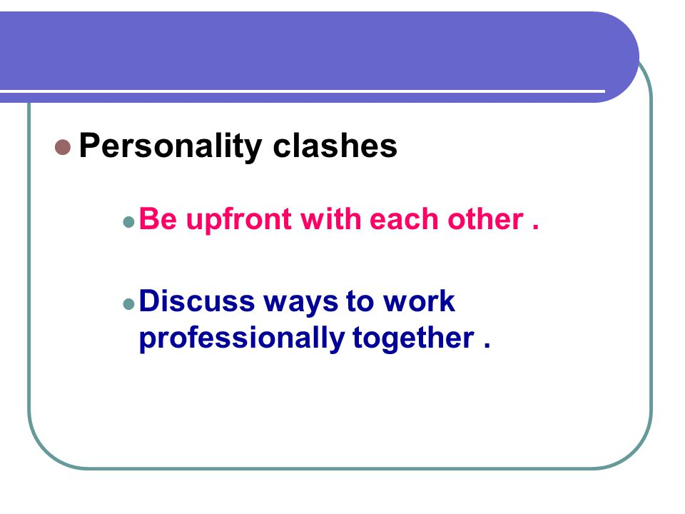 Solution to… Personality clashes Be upfront with each other .
