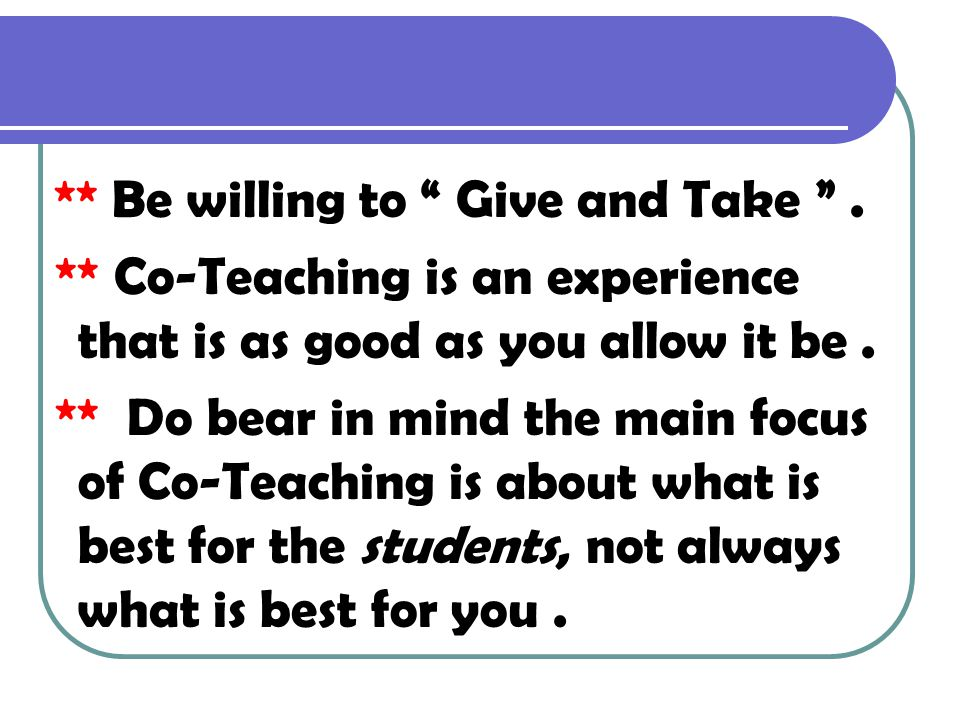 Points To Remember ** Be willing to Give and Take . ** Co-Teaching is an experience that is as good as you allow it be .