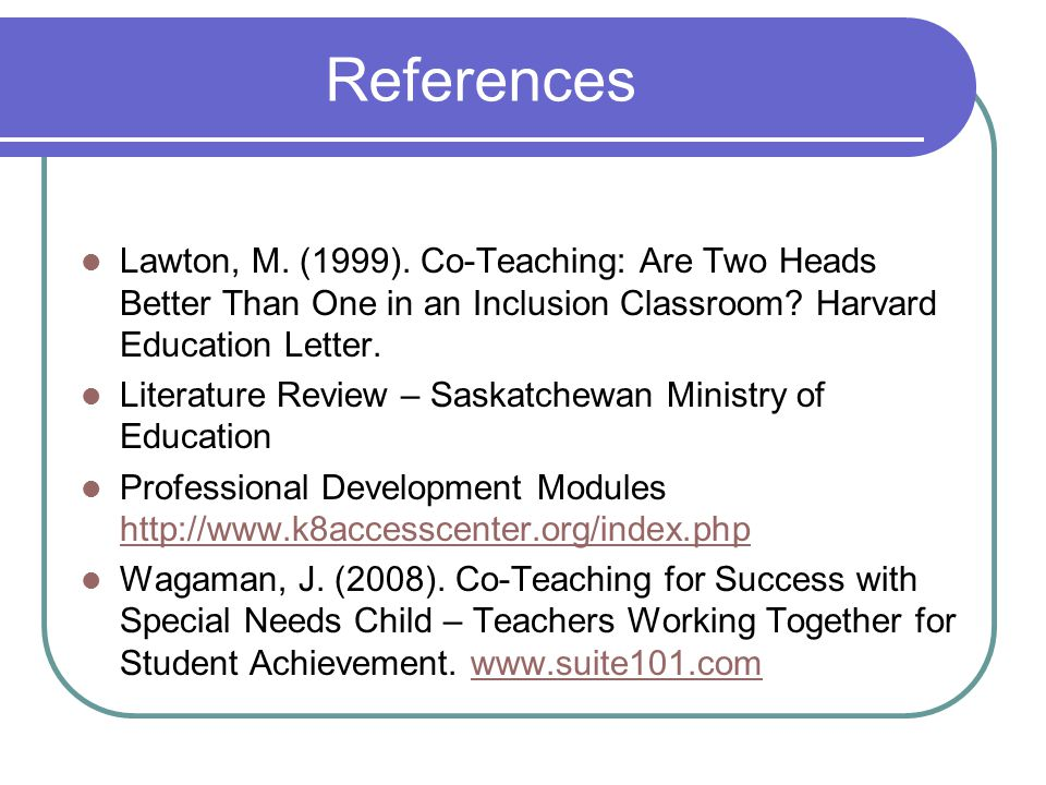 References Lawton, M. (1999). Co-Teaching: Are Two Heads Better Than One in an Inclusion Classroom Harvard Education Letter.