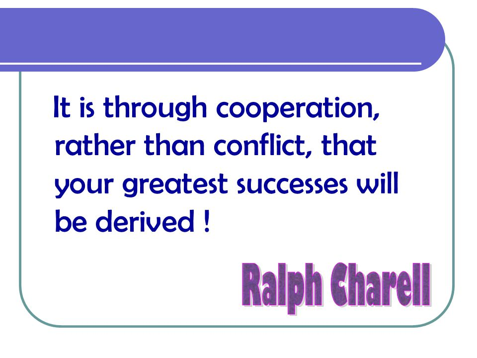 It is through cooperation, rather than conflict, that your greatest successes will be derived !