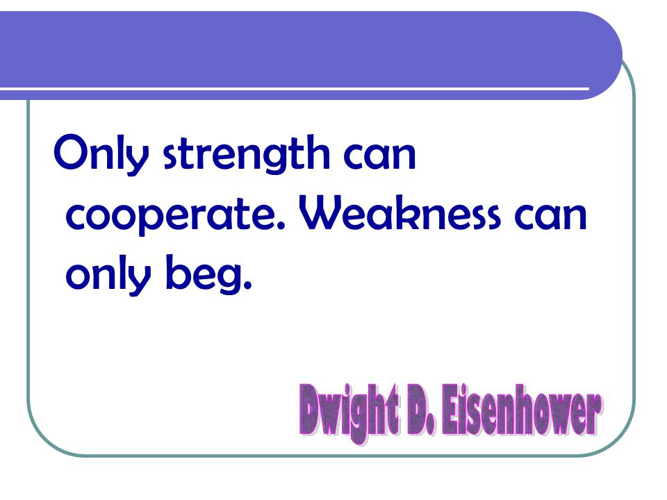 Only strength can cooperate. Weakness can only beg.