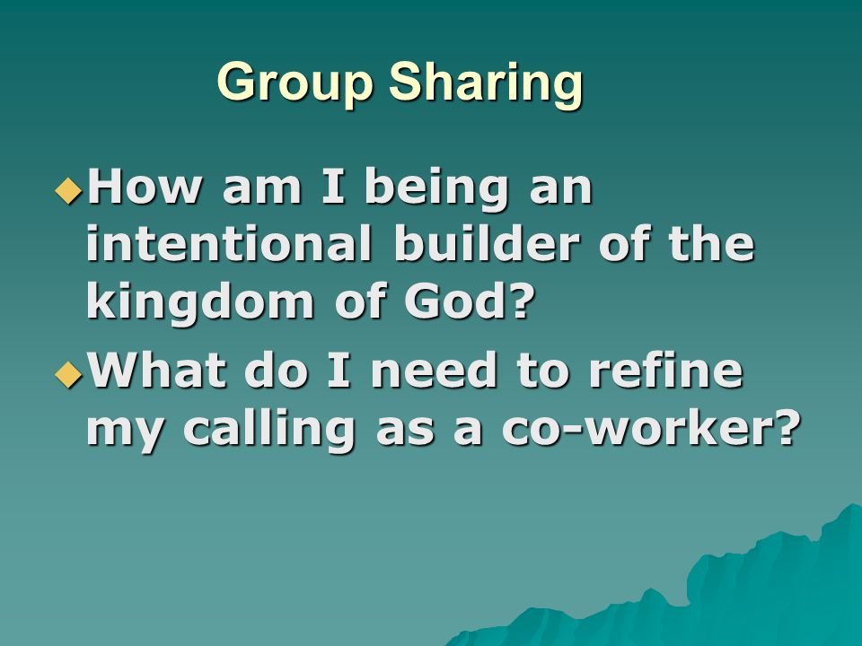 Group Sharing How am I being an intentional builder of the kingdom of God.