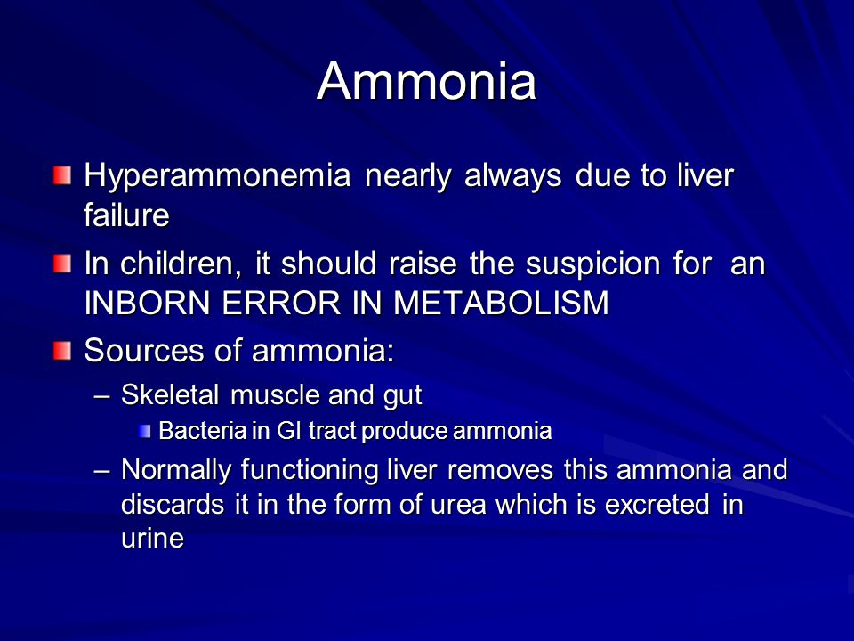 Ammonia Hyperammonemia nearly always due to liver failure