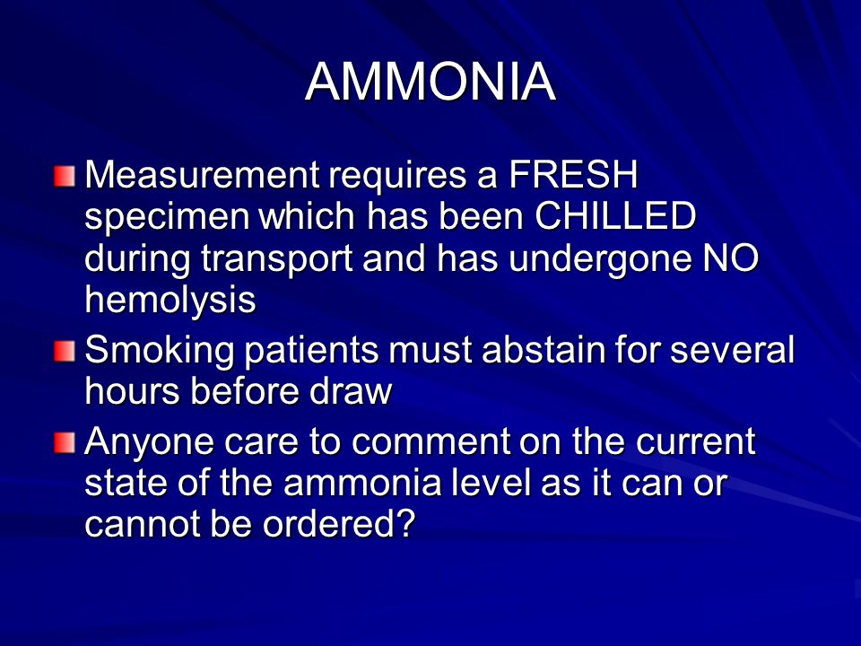 AMMONIA Measurement requires a FRESH specimen which has been CHILLED during transport and has undergone NO hemolysis.