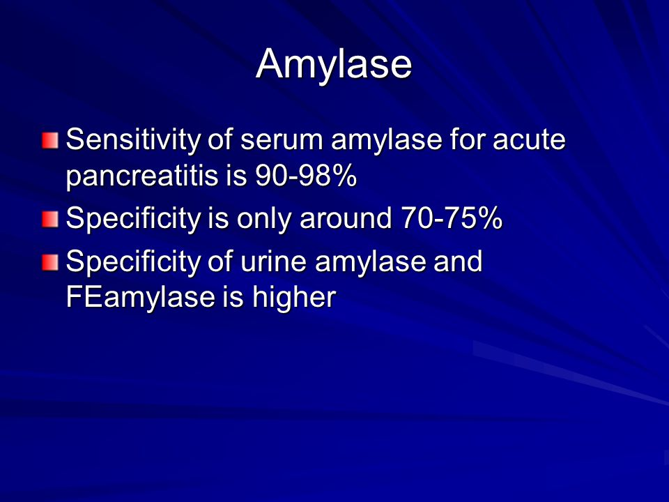 Amylase Sensitivity of serum amylase for acute pancreatitis is 90-98%
