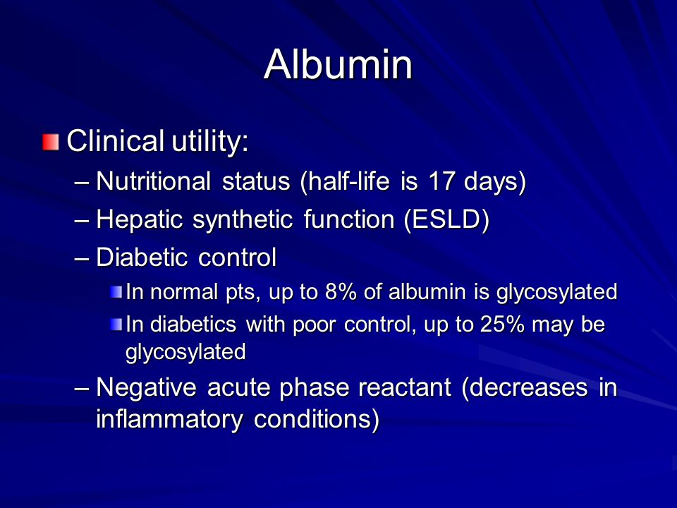 Albumin Clinical utility: Nutritional status (half-life is 17 days)