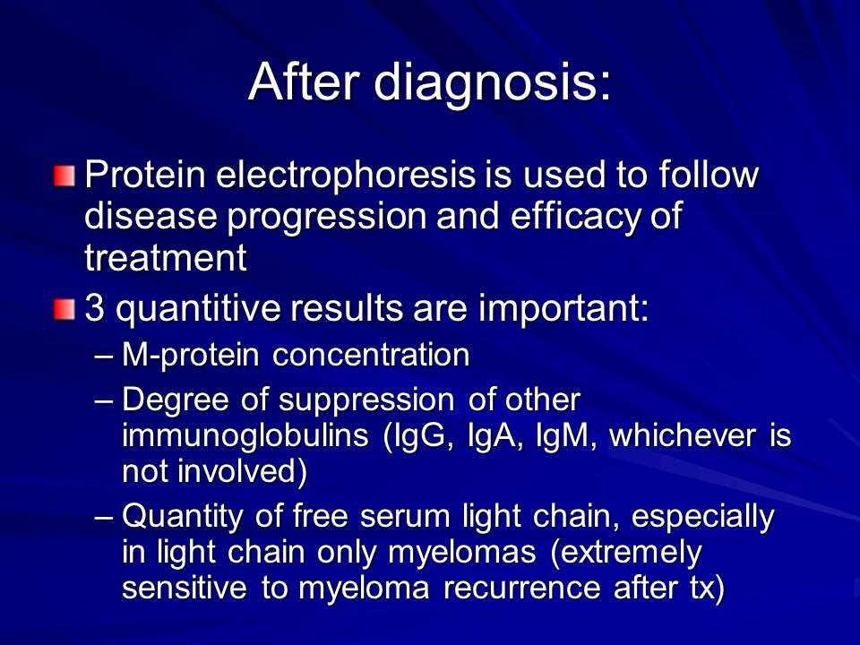 After diagnosis: Protein electrophoresis is used to follow disease progression and efficacy of treatment.