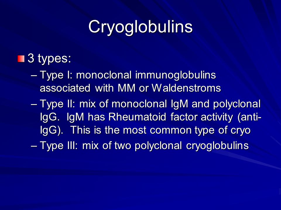 Cryoglobulins 3 types: Type I: monoclonal immunoglobulins associated with MM or Waldenstroms.