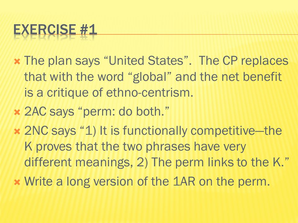 Exercise #1 The plan says United States . The CP replaces that with the word global and the net benefit is a critique of ethno-centrism.