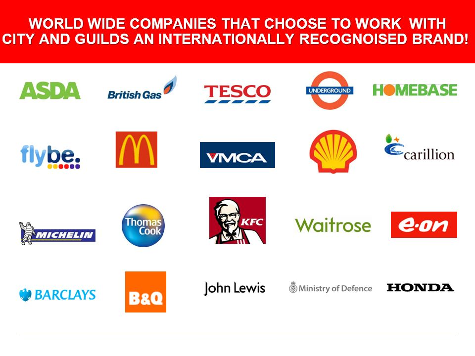 WORLD WIDE COMPANIES THAT CHOOSE TO WORK WITH CITY AND GUILDS AN INTERNATIONALLY RECOGNOISED BRAND!