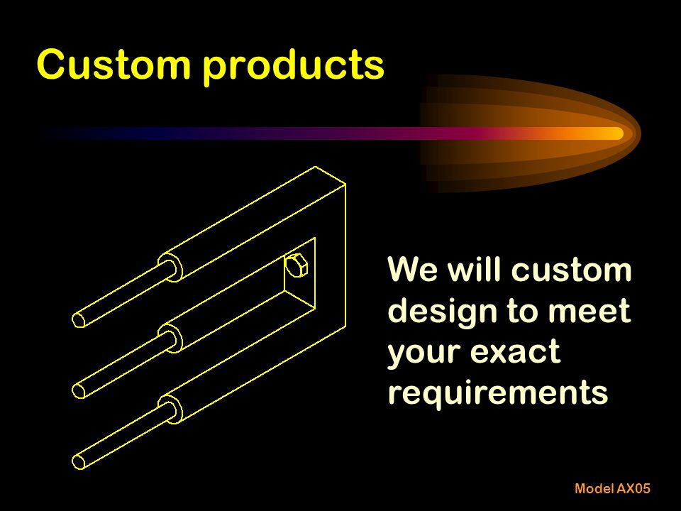 Custom products We will custom design to meet your exact requirements