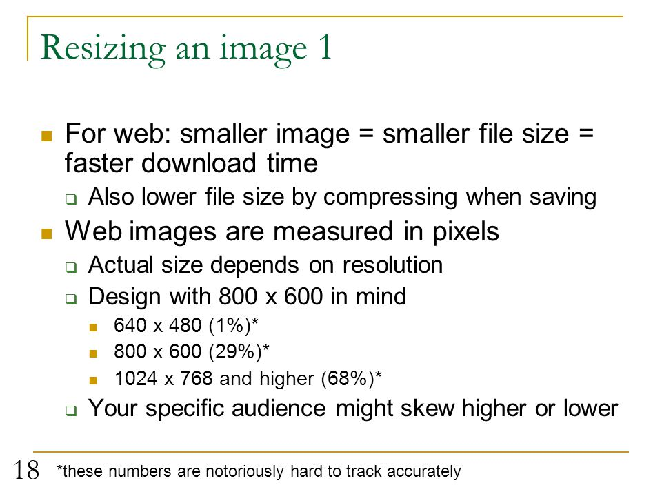 Resizing an image 1 For web: smaller image = smaller file size = faster download time. Also lower file size by compressing when saving.