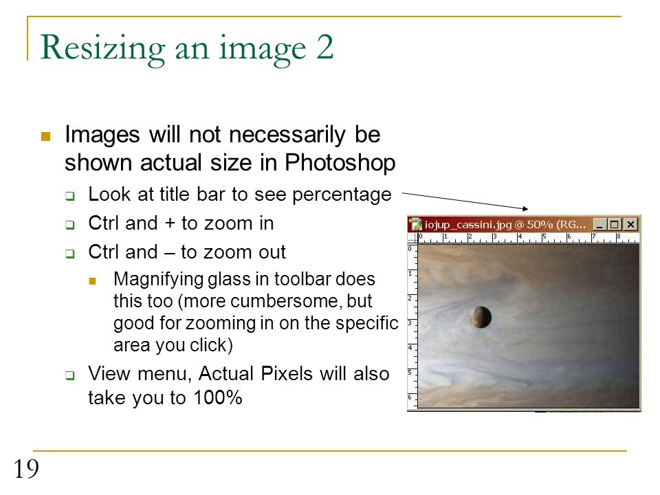 Resizing an image 2 Images will not necessarily be shown actual size in Photoshop. Look at title bar to see percentage.