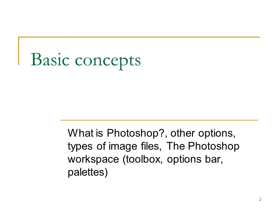 Basic concepts What is Photoshop , other options, types of image files, The Photoshop workspace (toolbox, options bar, palettes)
