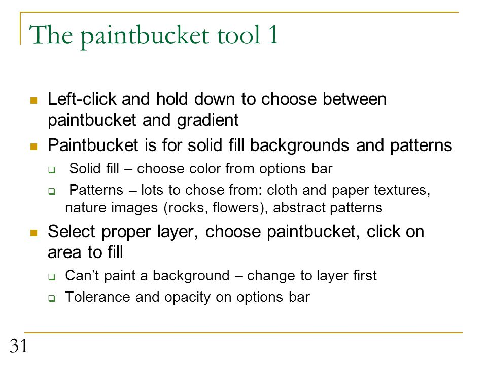 The paintbucket tool 1 Left-click and hold down to choose between paintbucket and gradient. Paintbucket is for solid fill backgrounds and patterns.