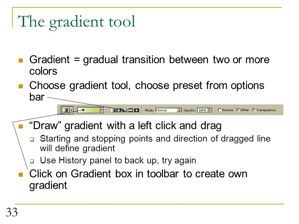 The gradient tool Gradient = gradual transition between two or more colors. Choose gradient tool, choose preset from options bar.