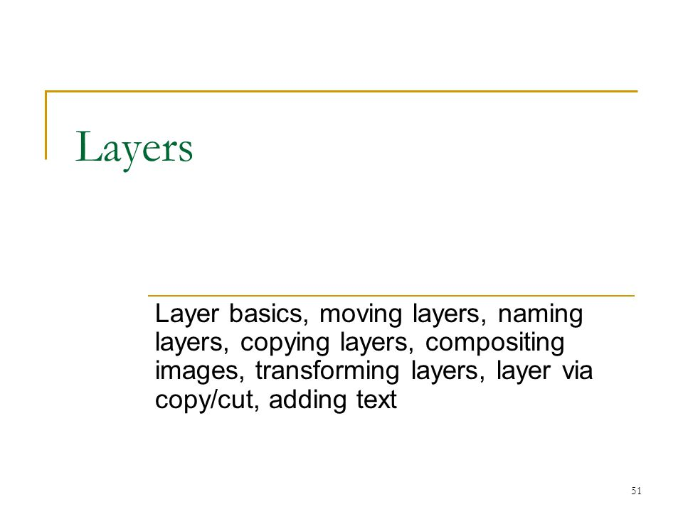 Layers Layer basics, moving layers, naming layers, copying layers, compositing images, transforming layers, layer via copy/cut, adding text.