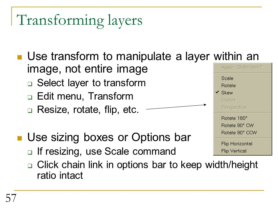 Transforming layers Use transform to manipulate a layer within an image, not entire image. Select layer to transform.