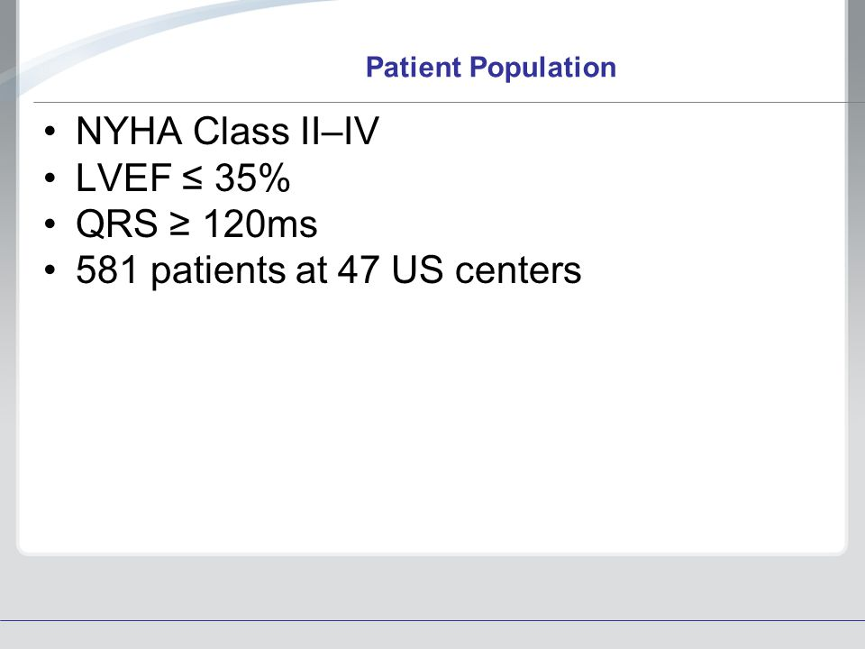 NYHA Class II–IV LVEF ≤ 35% QRS ≥ 120ms 581 patients at 47 US centers