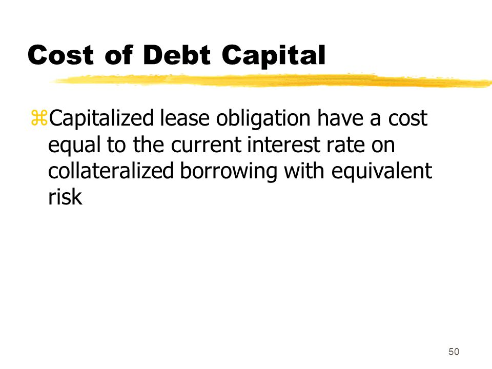 Cost of Debt Capital Capitalized lease obligation have a cost equal to the current interest rate on collateralized borrowing with equivalent risk.