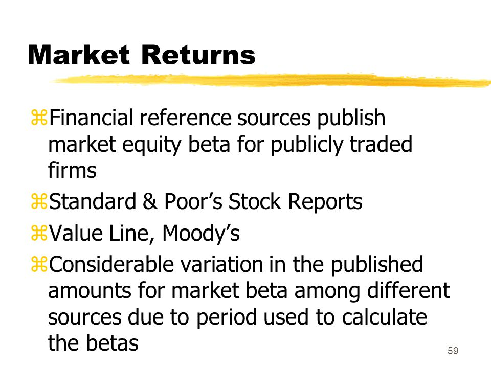 Market Returns Financial reference sources publish market equity beta for publicly traded firms. Standard & Poor's Stock Reports.