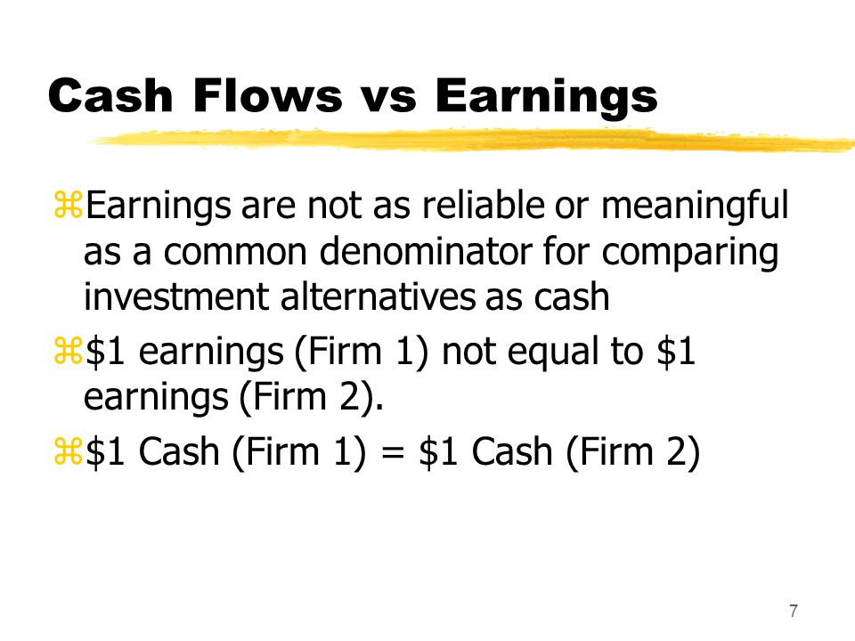 Cash Flows vs Earnings Earnings are not as reliable or meaningful as a common denominator for comparing investment alternatives as cash.