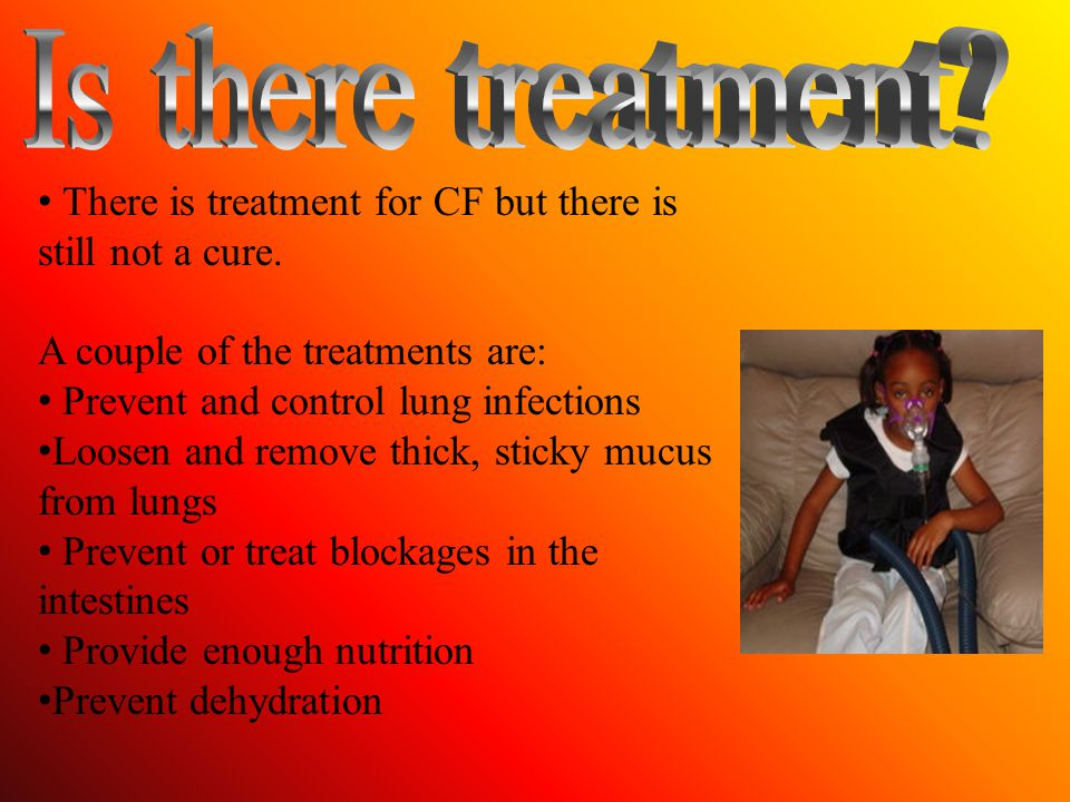 Is there treatment There is treatment for CF but there is still not a cure. A couple of the treatments are: