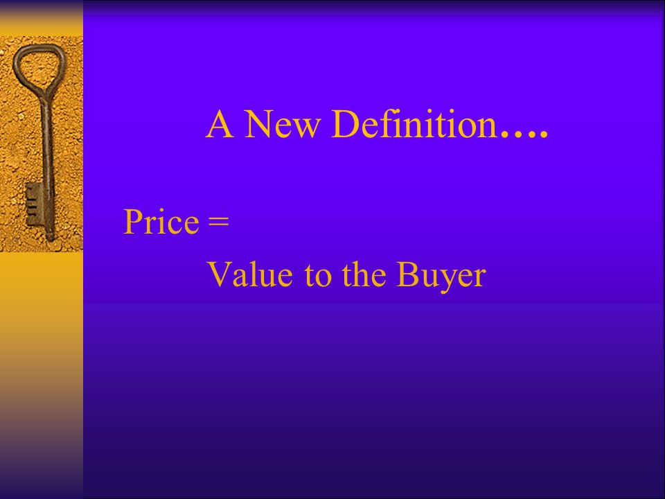 A New Definition…. Price = Value to the Buyer