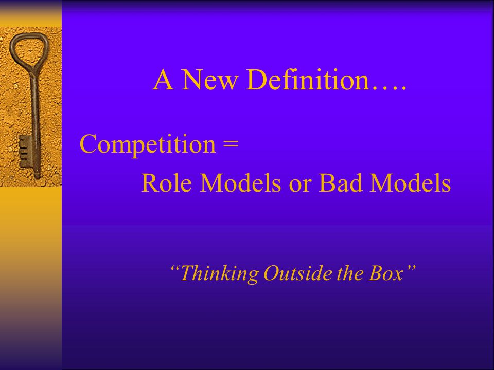 A New Definition…. Competition = Role Models or Bad Models