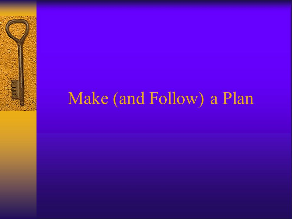 Make (and Follow) a Plan