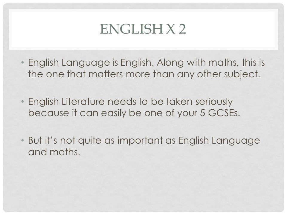 English x 2 English Language is English. Along with maths, this is the one that matters more than any other subject.