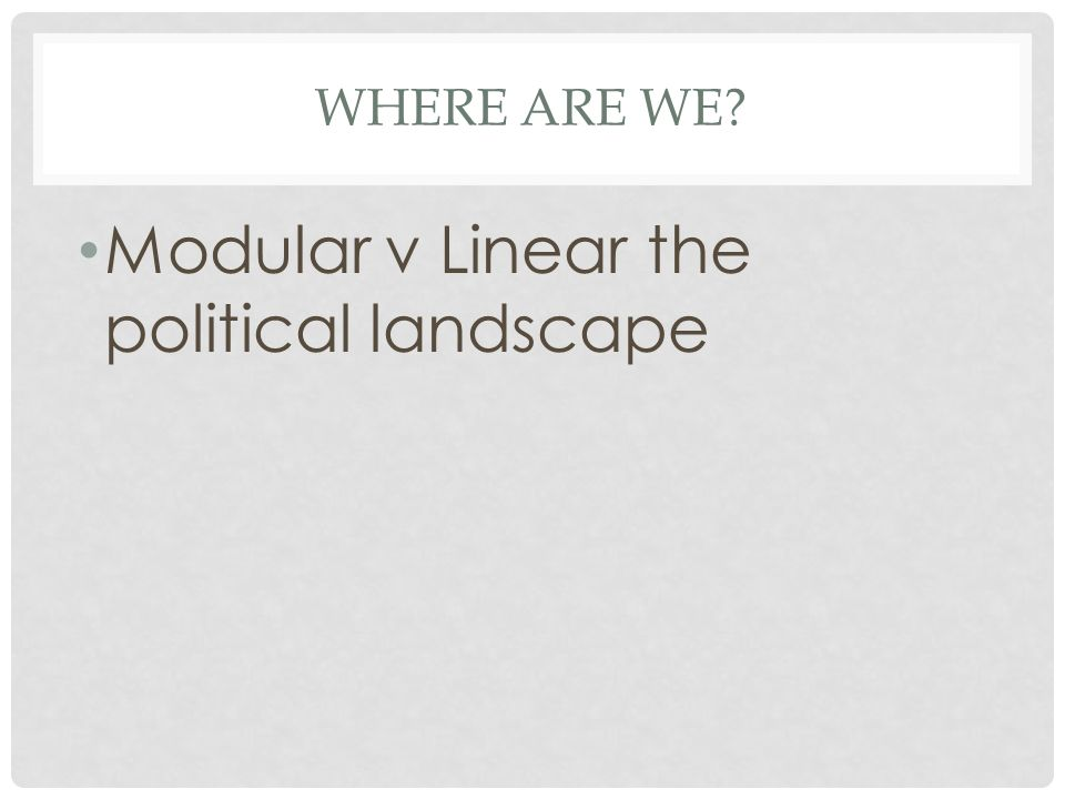 Modular v Linear the political landscape