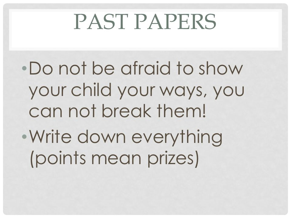 Past papers Do not be afraid to show your child your ways, you can not break them.