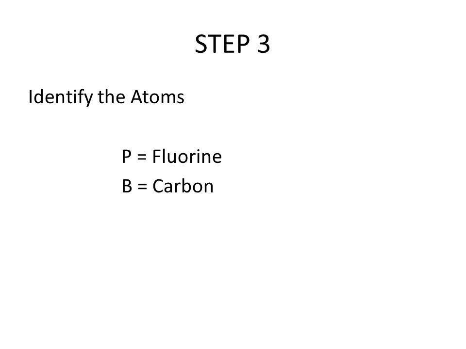 STEP 3 Identify the Atoms P = Fluorine B = Carbon