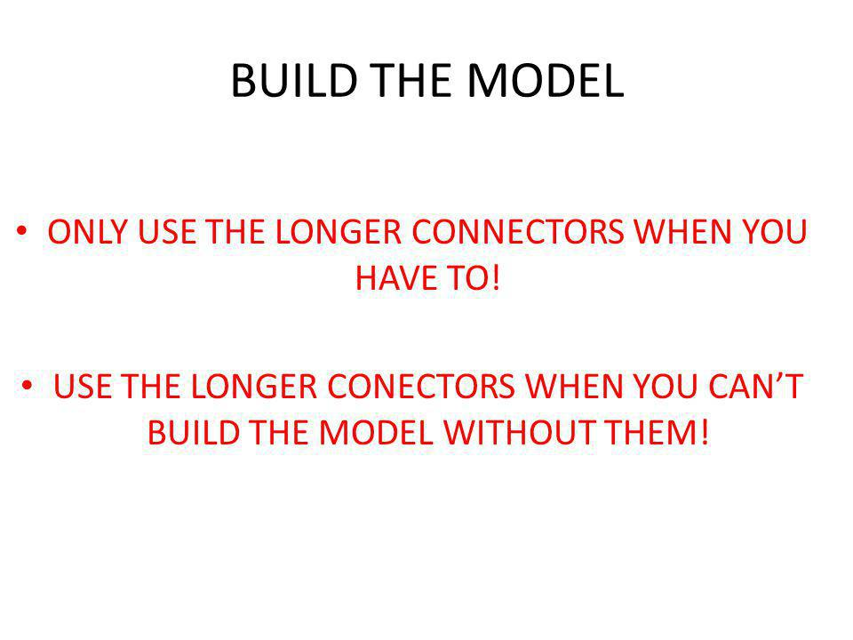 BUILD THE MODEL ONLY USE THE LONGER CONNECTORS WHEN YOU HAVE TO!