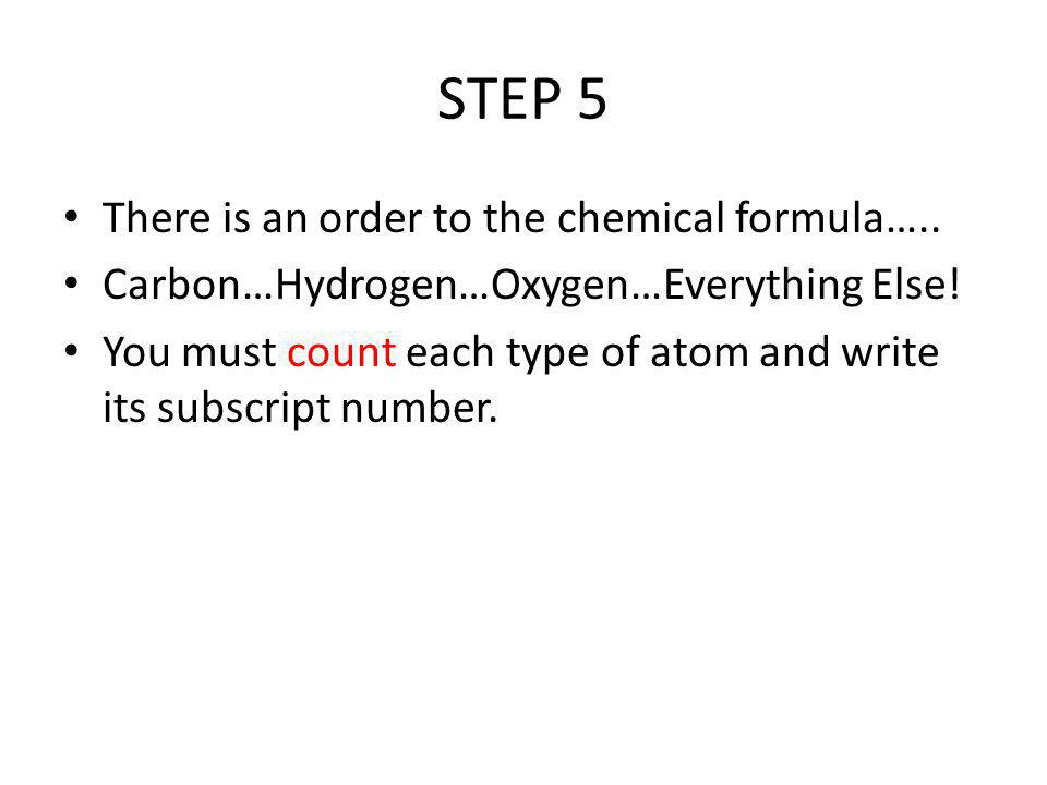 STEP 5 There is an order to the chemical formula…..