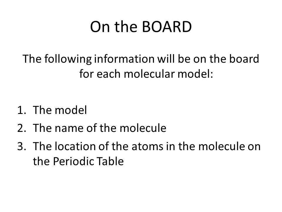 On the BOARD The following information will be on the board for each molecular model: The model. The name of the molecule.