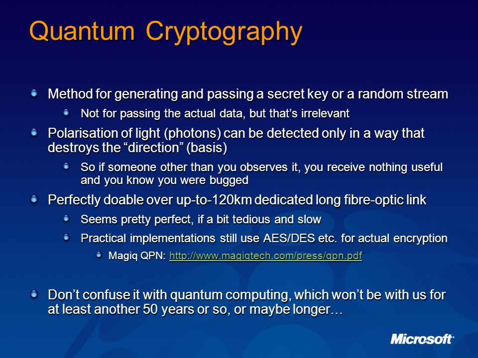 Quantum Cryptography Method for generating and passing a secret key or a random stream. Not for passing the actual data, but that's irrelevant.