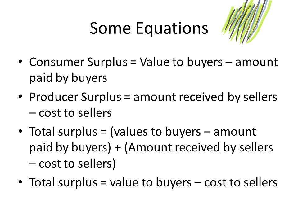 Some Equations Consumer Surplus = Value to buyers – amount paid by buyers. Producer Surplus = amount received by sellers – cost to sellers.