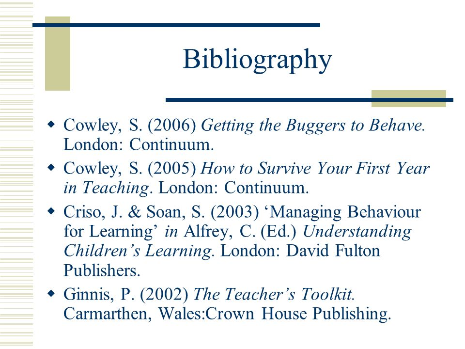 BibliographyCowley, S. (2006) Getting the Buggers to Behave. London: Continuum.